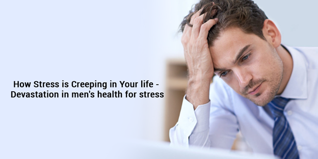 How stress is creeping in your life – Devastation in men's health for stress