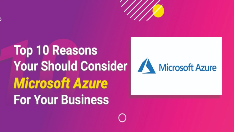 Top 10 Reasons You Should Consider Microsoft Azure For Your Business